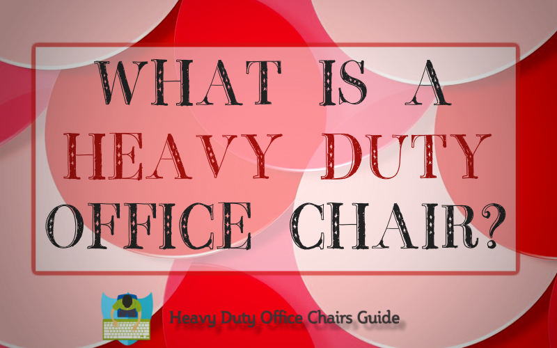 What Is A Heavy Duty Office Chair And Why You Should Have One