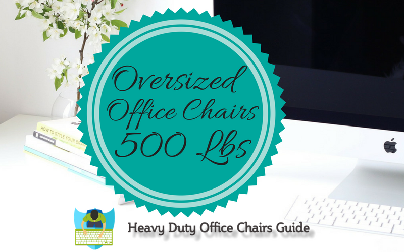 what are the best oversized office chairs 500 lbs capacity | heavy